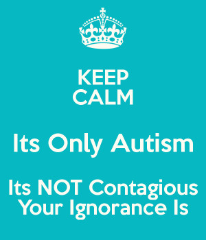 photo keep-calm-its-only-autism-its-not-contagious-your-ignorance-is ...