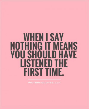 nothing It means you should have listened the first time Picture Quote
