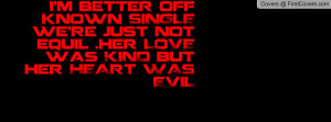 better off known SINGLE we're just not equil .her LOVE was KIND ...