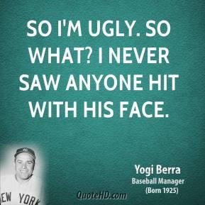 Im Ugly Quotes Yogi berra - so i'm ugly.