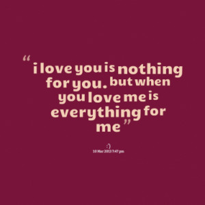 love you is nothing for you. but when you love me is everything for ...