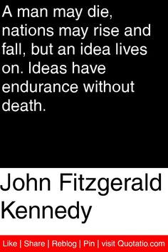John Fitzgerald Kennedy - A man may die, nations may rise and fall ...