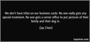We don't have titles on our business cards. No one really gets any ...