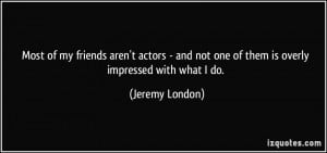 Most of my friends aren't actors - and not one of them is overly ...