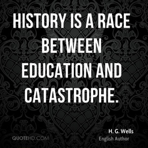 History is a race between education and catastrophe.