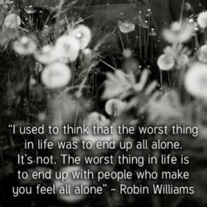 used to think that the worst thing in life was to end up all alone ...