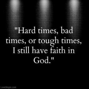 Hard times, bad times , or tough times. I still have faith in GOD!