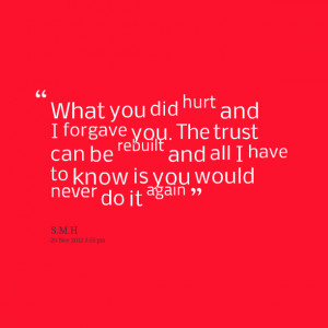 Quotes Picture: what you did hurt and i forgave you the trust can be ...