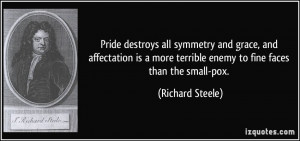 Pride destroys all symmetry and grace, and affectation is a more ...