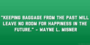 "... will leave no room for happiness in the future."" – Wayne L. Misner"