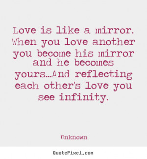Love is like a mirror. When you love another you become his mirror and ...