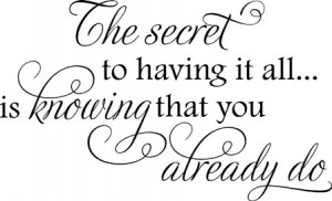 The Secret To Having It All Is Know That You Already Do