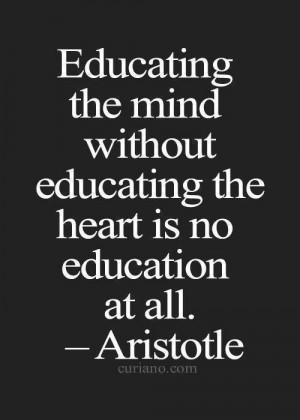 ... Educating the mind without educating the heart is no education at all