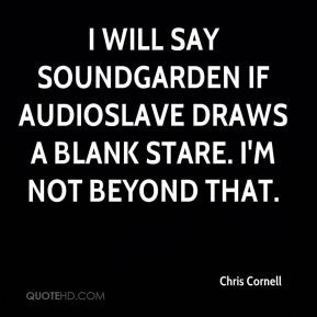 Chris Cornell - I will say Soundgarden if Audioslave draws a blank ...