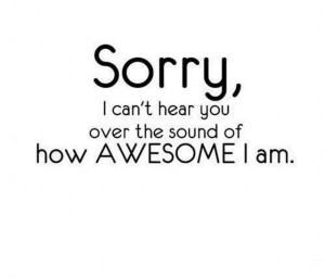 sorry-i-cant-hear-you-over-the-sound-of-how-awesome-i-am-saying-quotes