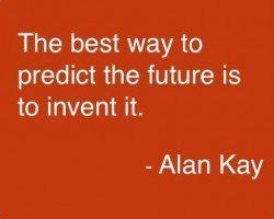 The best way to predict the future is to invent it. -Alan kay