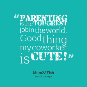 Quotes Picture: parenting is the toughest job in the world good thing ...