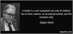 ... of men, women, an occasional animal, and the common cold. - Ogden Nash