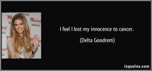 feel I lost my innocence to cancer. - Delta Goodrem