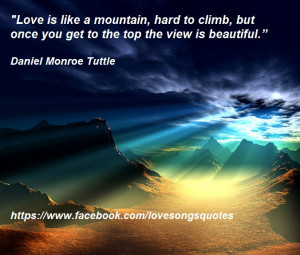 Love is like a mountain, hard to climb, but once you get to the top ...