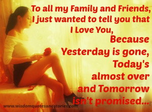 all my family and friends because yesterday is gone , today is over ...