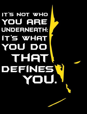 It's not who you are underneath; it's what you do that defines you ...