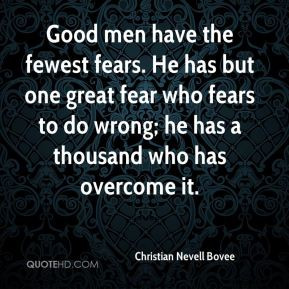 Good men have the fewest fears. He has but one great fear who fears to ...