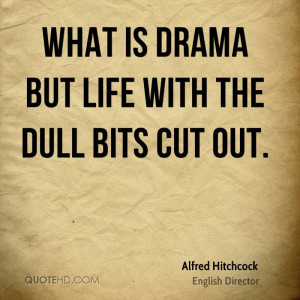 What is drama but life with the dull bits cut out.