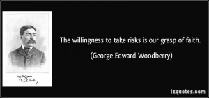 The willingness to take risks is our grasp of faith. - George Edward ...