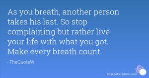 As you breath, another person takes his last. So stop complaining but ...