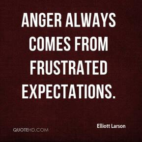 Elliott Larson - Anger always comes from frustrated expectations.