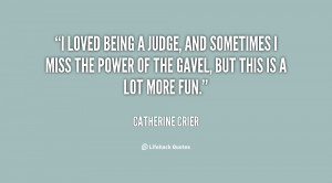 loved being a judge, and sometimes I miss the power of the gavel ...