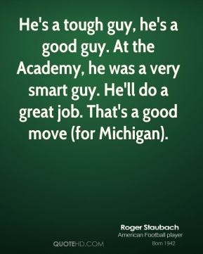 Roger Staubach - He's a tough guy, he's a good guy. At the Academy, he ...