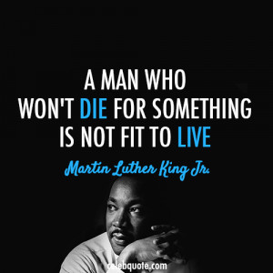 ... who won't die for something is not fit to live. martin-luther-king-jr