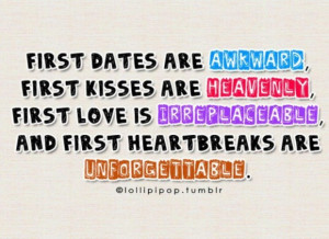 First dates are awkward first kisses are heavenly first love is ...