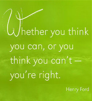 Whether you think you can, or you think you can't – you're right ...