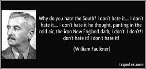 ... don't. I don't! I don't hate it! I don't hate it! - William Faulkner