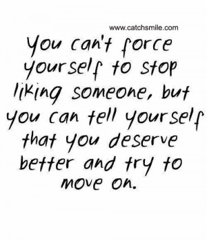 ... but you can tell yourself that you deserve better and try to move on