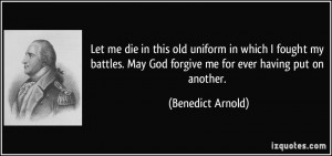 Let me die in this old uniform in which I fought my battles. May God ...