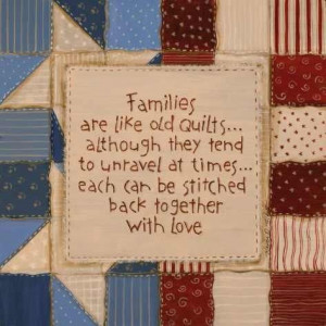Families are like old quilts.. Although they tend to unravel at times ...
