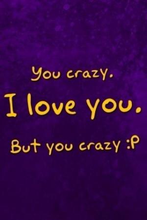 You Crazy Bitch Quotes You crazy, i love you, but you