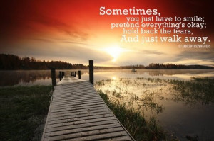 ... Pretend Everythings Okay, Hold Back The Tears And Just Walk Away