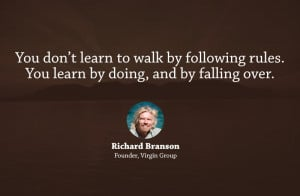 """... rules. You learn by doing, and by falling over."""" – Richard Branson"""