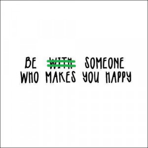 Be with someone who makes you happy?