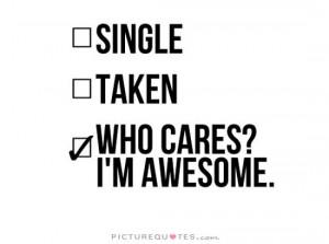 Single, taken, who cares? I'm awesome.