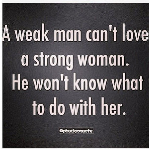 weak man can't love a strong woman. He won't know what to do with ...
