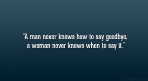 man never knows how to say goodbye, a woman never knows when to say ...