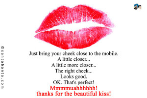 Just bring your cheek close to the mobile. A little closer... A little ...