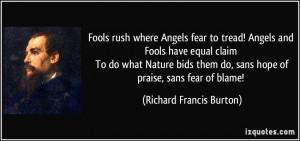 ... do, sans hope of praise, sans fear of blame! - Richard Francis Burton