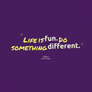 Quotes Picture: life is fun do something different